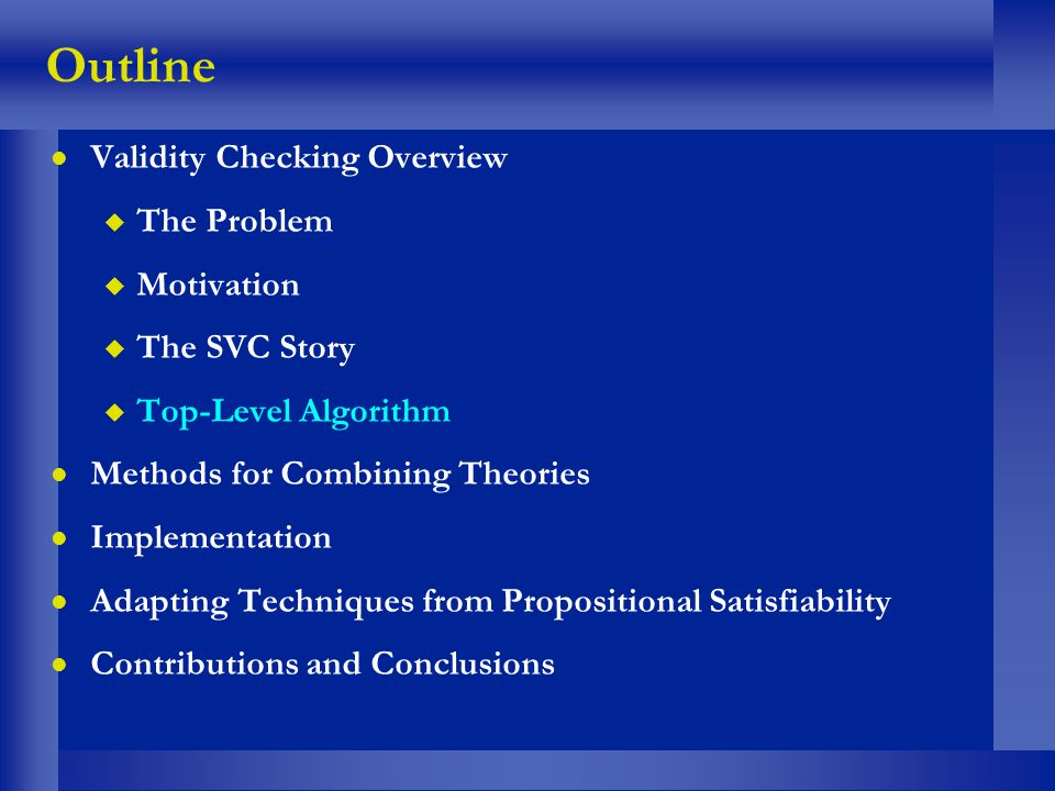 Outline l Validity Checking Overview u The Problem u Motivation u The SVC Story u Top-Level Algorithm l Methods for Combining Theories l Implementatio