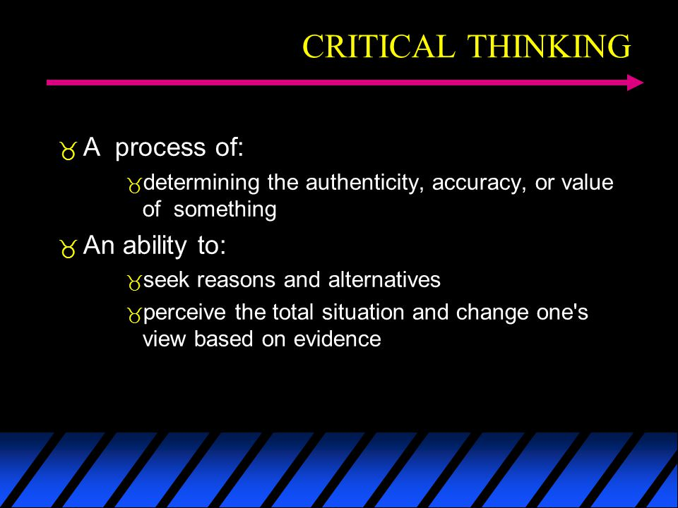 CRITICAL THINKING A process of: determining the authenticity, accuracy, or value of something An ability to: seek reasons and alternatives perceive the total situation and change one s view based on evidence