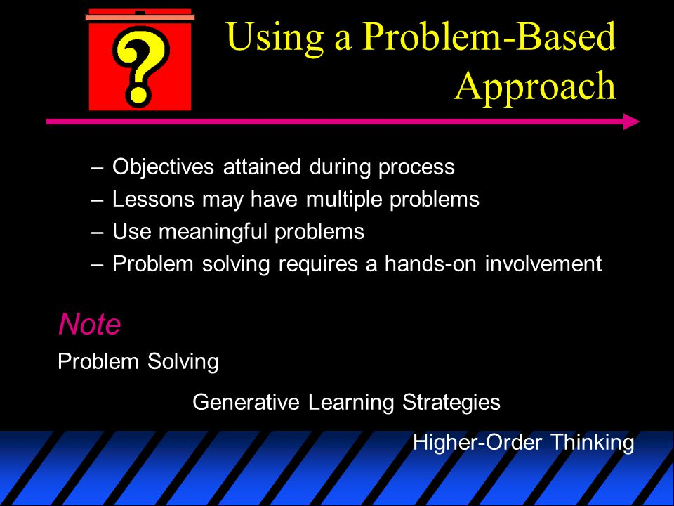 Using a Problem-Based Approach –Objectives attained during process –Lessons may have multiple problems –Use meaningful problems –Problem solving requires a hands-on involvement Note Problem Solving Generative Learning Strategies Higher-Order Thinking
