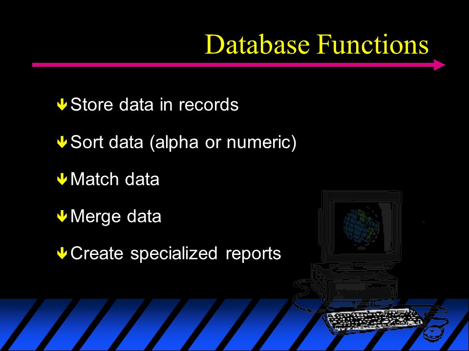 Database Functions Store data in records Sort data (alpha or numeric) Match data Merge data Create specialized reports