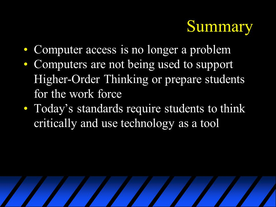 Summary Computer access is no longer a problem Computers are not being used to support Higher-Order Thinking or prepare students for the work force Todays standards require students to think critically and use technology as a tool