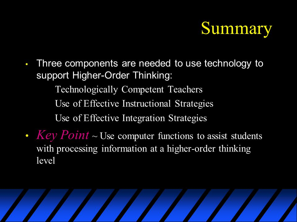 Summary Three components are needed to use technology to support Higher-Order Thinking: Technologically Competent Teachers Use of Effective Instructional Strategies Use of Effective Integration Strategies Key Point ~ Use computer functions to assist students with processing information at a higher-order thinking level