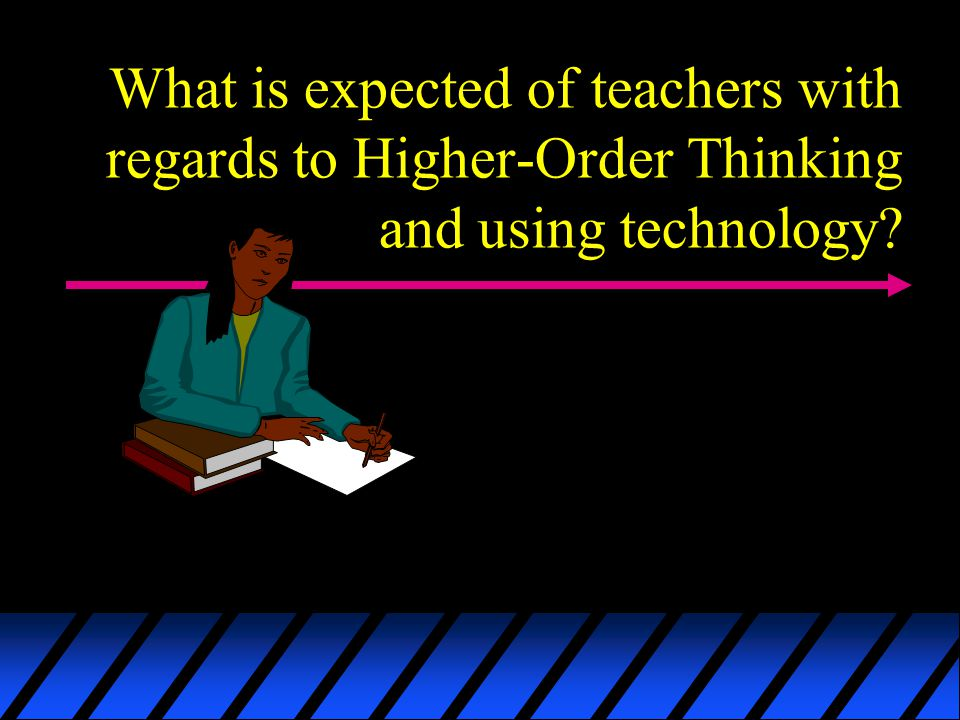 What is expected of teachers with regards to Higher-Order Thinking and using technology?