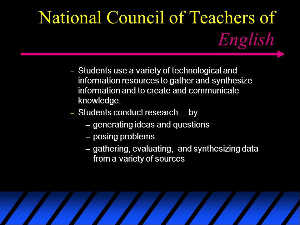 National Council of Teachers of English – Students use a variety of technological and information resources to gather and synthesize information and to create and communicate knowledge.