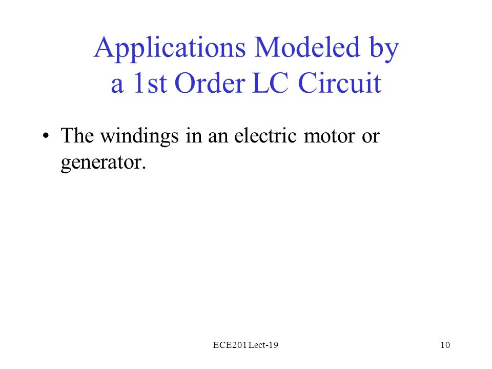 ECE201 Lect-1910 Applications Modeled by a 1st Order LC Circuit The windings in an electric motor or generator.