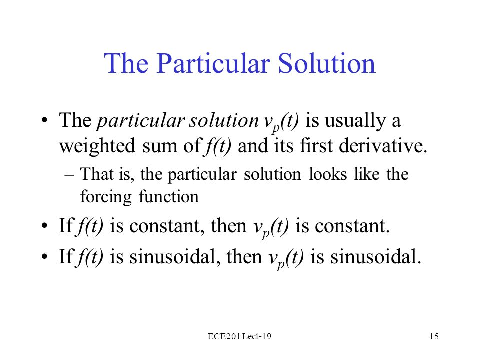 ECE201 Lect-1915 The Particular Solution The particular solution v p (t) is usually a weighted sum of f(t) and its first derivative. –That is, the par