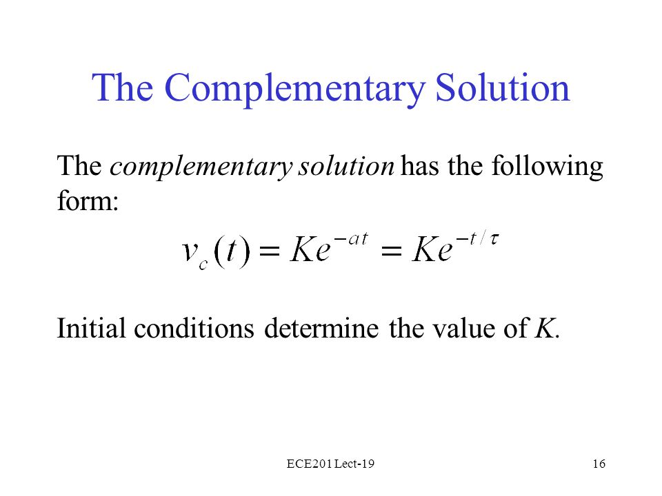 ECE201 Lect-1916 The Complementary Solution The complementary solution has the following form: Initial conditions determine the value of K.