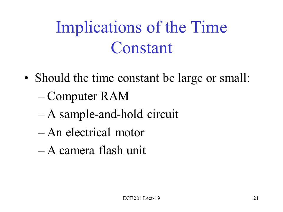 ECE201 Lect-1921 Implications of the Time Constant Should the time constant be large or small: –Computer RAM –A sample-and-hold circuit –An electrical