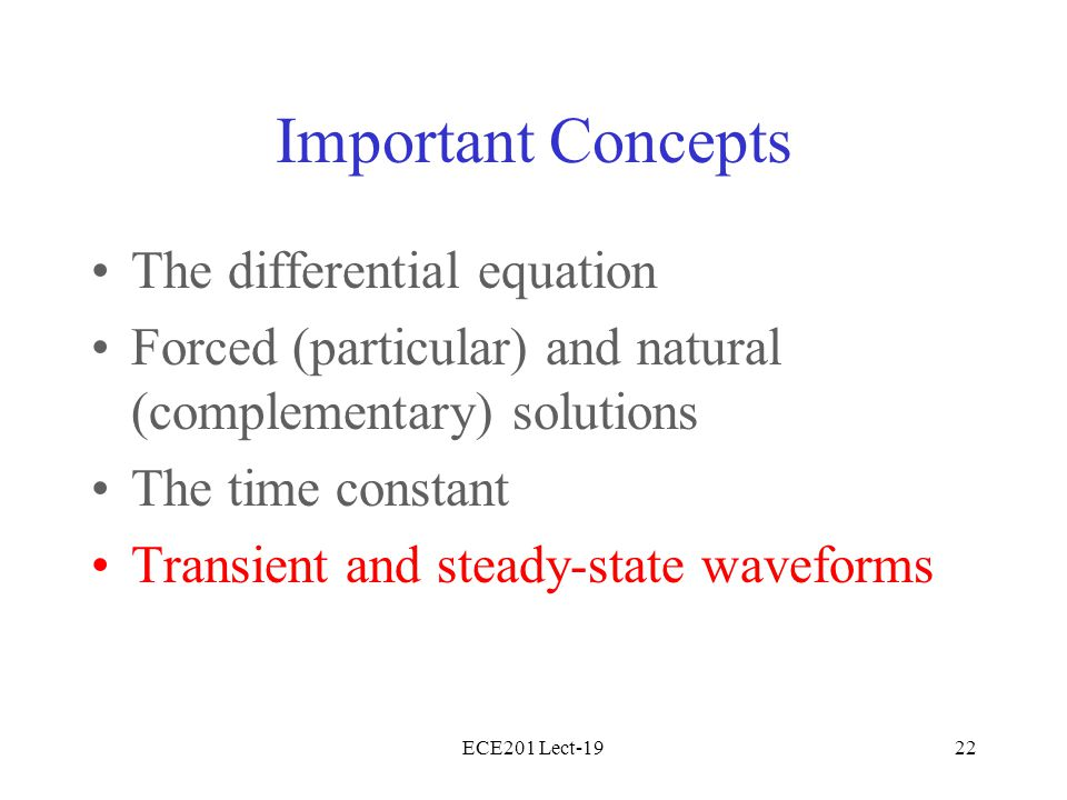 ECE201 Lect-1922 Important Concepts The differential equation Forced (particular) and natural (complementary) solutions The time constant Transient an