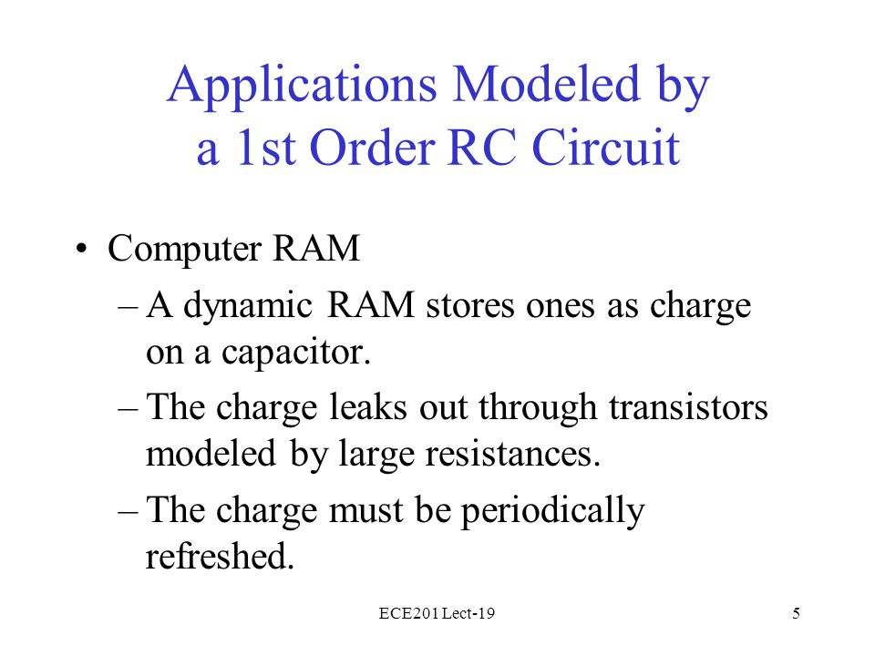 ECE201 Lect-195 Applications Modeled by a 1st Order RC Circuit Computer RAM –A dynamic RAM stores ones as charge on a capacitor. –The charge leaks out