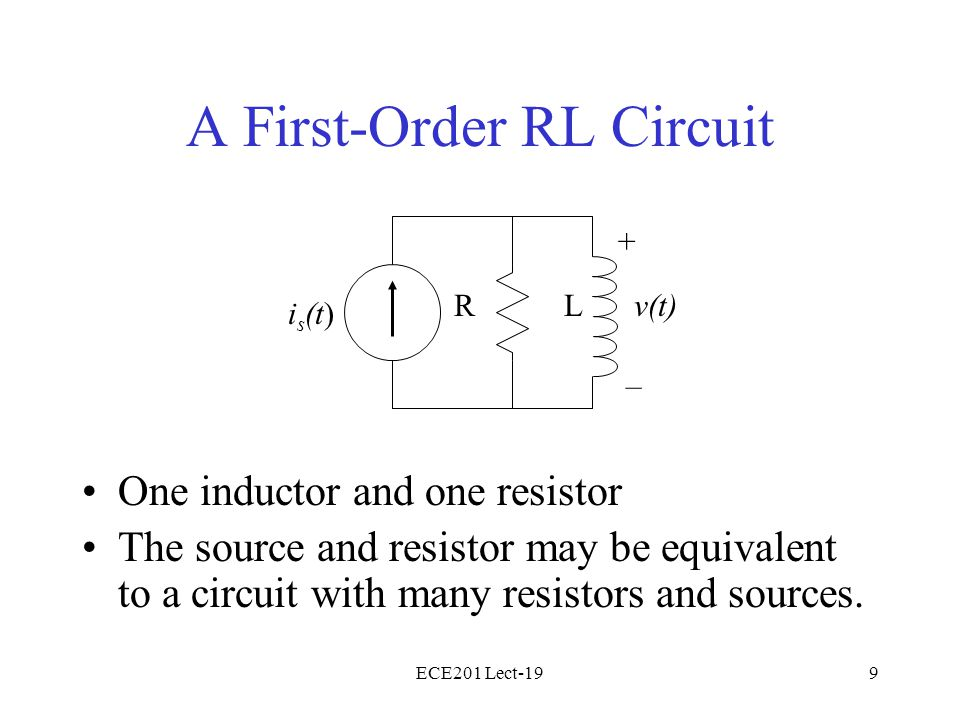 ECE201 Lect-199 A First-Order RL Circuit One inductor and one resistor The source and resistor may be equivalent to a circuit with many resistors and sources.
