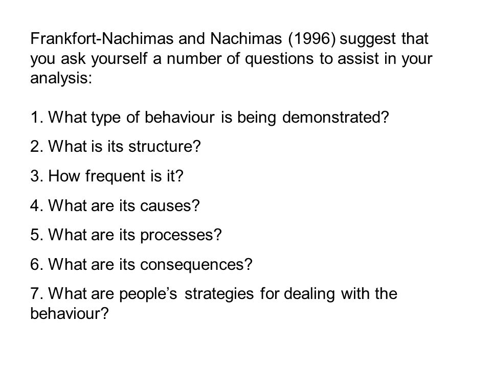 Frankfort-Nachimas and Nachimas (1996) suggest that you ask yourself a number of questions to assist in your analysis: 1. What type of behaviour is be
