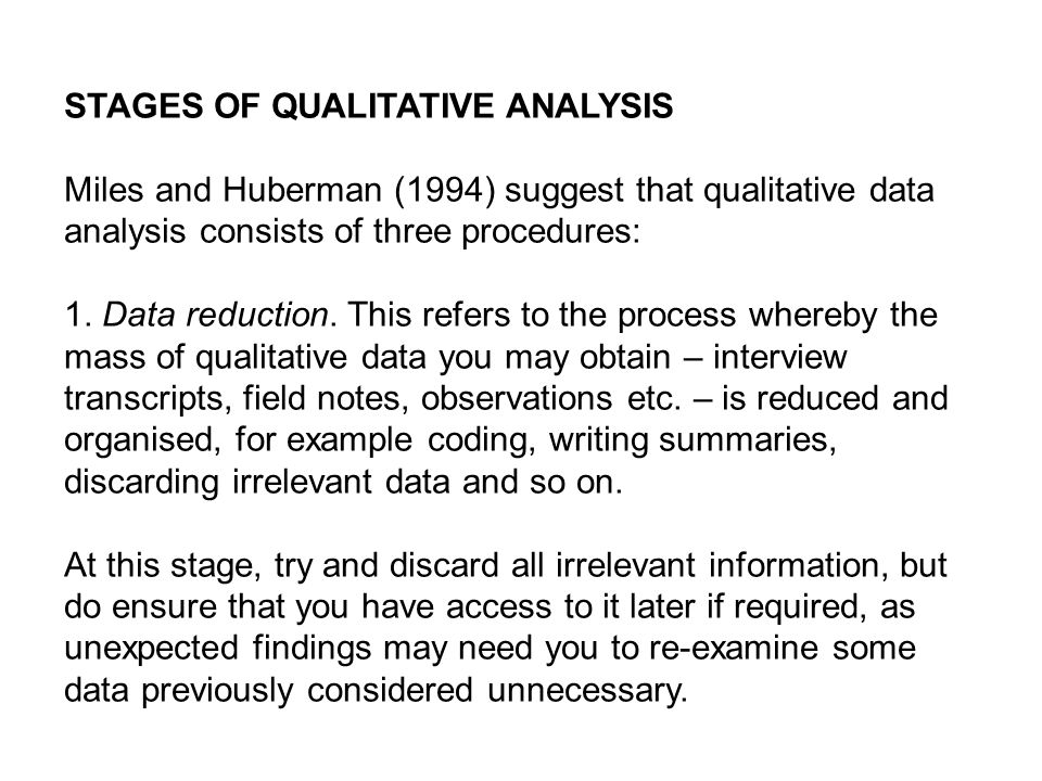 STAGES OF QUALITATIVE ANALYSIS Miles and Huberman (1994) suggest that qualitative data analysis consists of three procedures: 1. Data reduction. This