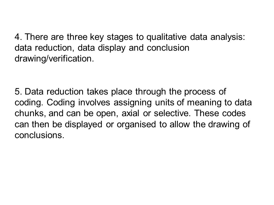 4. There are three key stages to qualitative data analysis: data reduction, data display and conclusion drawing/verification. 5. Data reduction takes