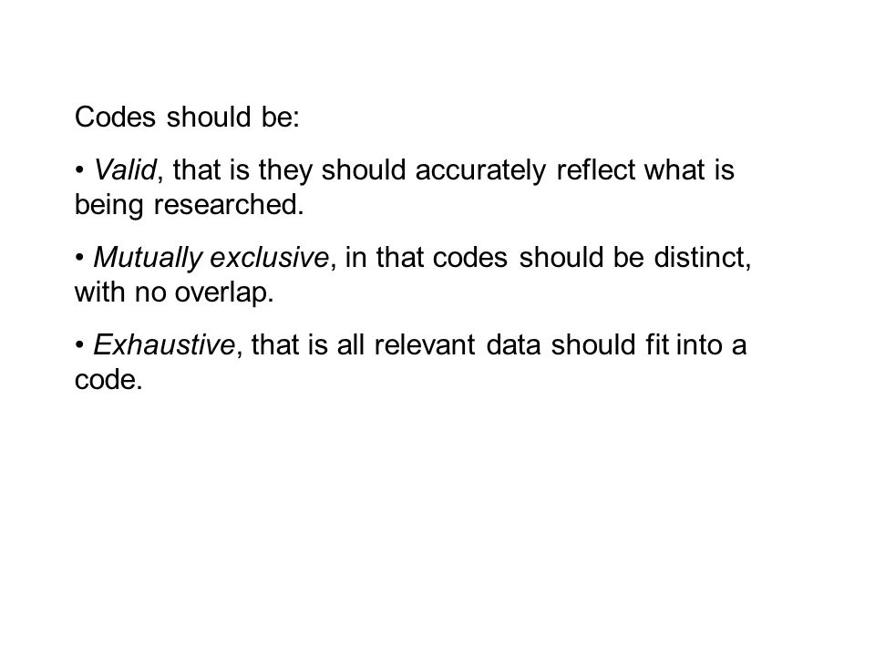 Codes should be: Valid, that is they should accurately reflect what is being researched. Mutually exclusive, in that codes should be distinct, with no