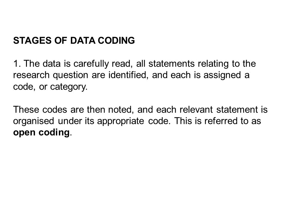 STAGES OF DATA CODING 1. The data is carefully read, all statements relating to the research question are identified, and each is assigned a code, or