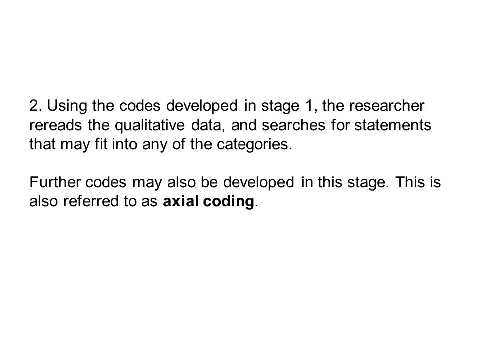 2. Using the codes developed in stage 1, the researcher rereads the qualitative data, and searches for statements that may fit into any of the categor