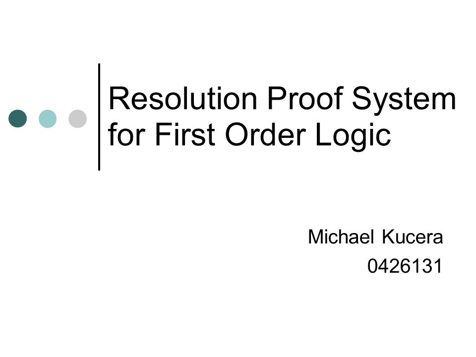 Resolution Proof System for First Order Logic Michael Kucera 0426131