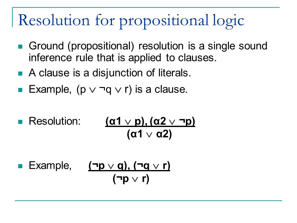 Resolution for propositional logic Ground (propositional) resolution is a single sound inference rule that is applied to clauses.