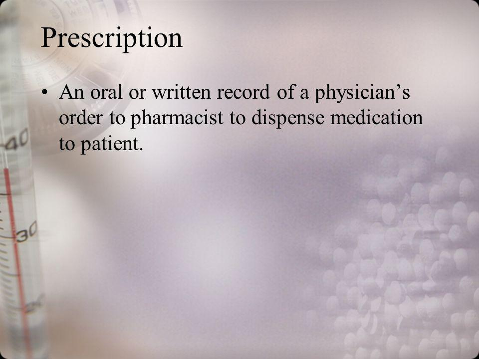 Prescription An oral or written record of a physicians order to pharmacist to dispense medication to patient.