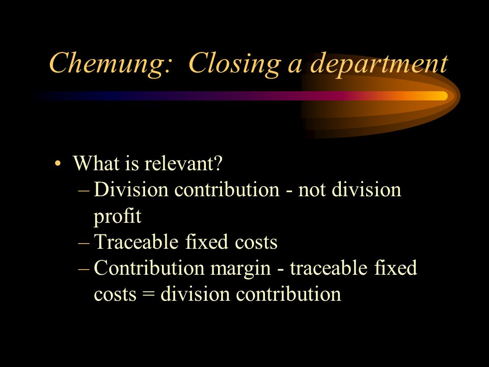 Chemung: Closing a department What is relevant? –Division contribution - not division profit –Traceable fixed costs –Contribution margin - traceable f