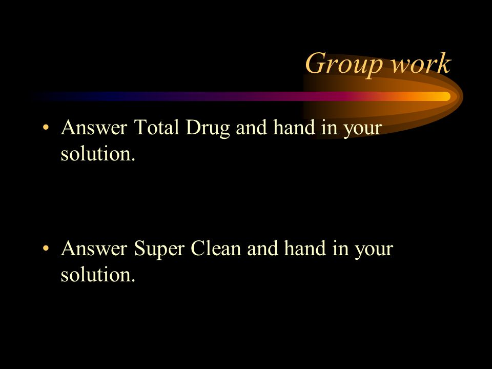 Group work Answer Total Drug and hand in your solution. Answer Super Clean and hand in your solution.