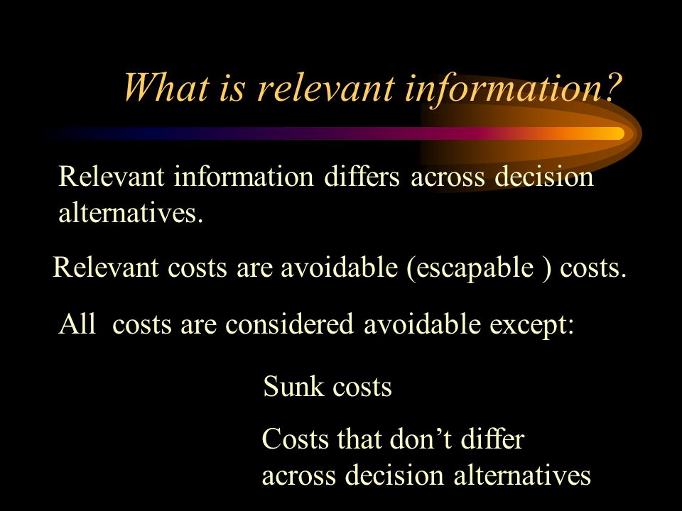What is relevant information? Relevant information differs across decision alternatives. Relevant costs are avoidable (escapable ) costs. All costs ar