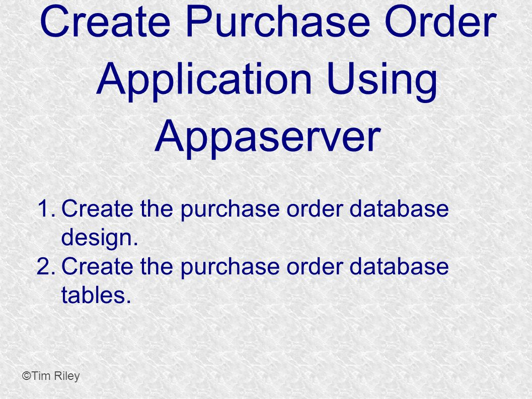Create Purchase Order Application Using Appaserver ©Tim Riley 1.