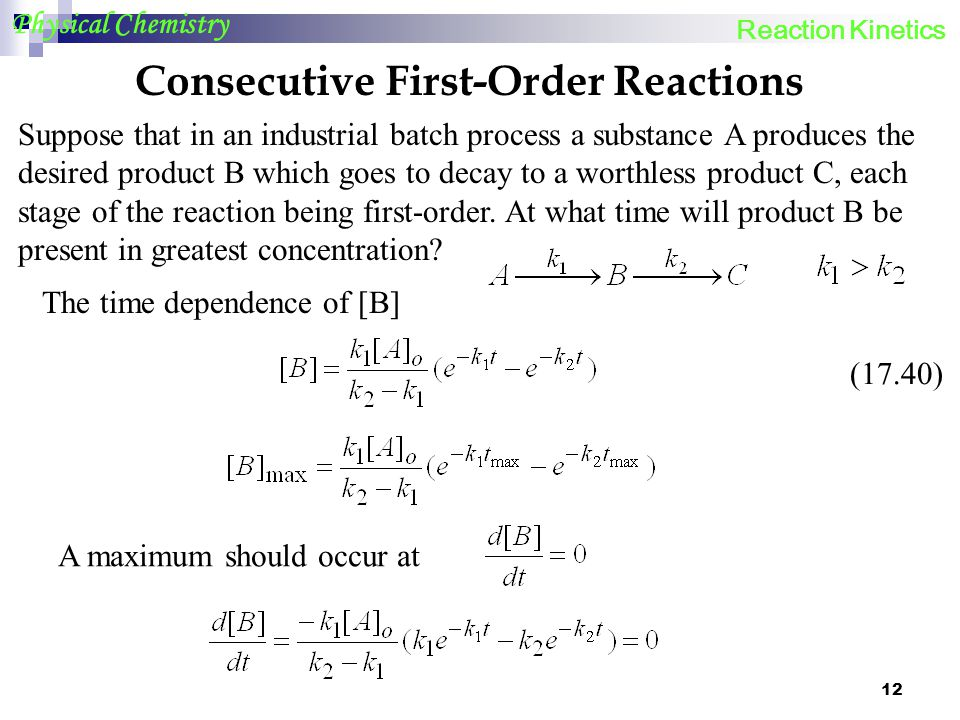 12 Physical Chemistry Consecutive First-Order Reactions Suppose that in an industrial batch process a substance A produces the desired product B which