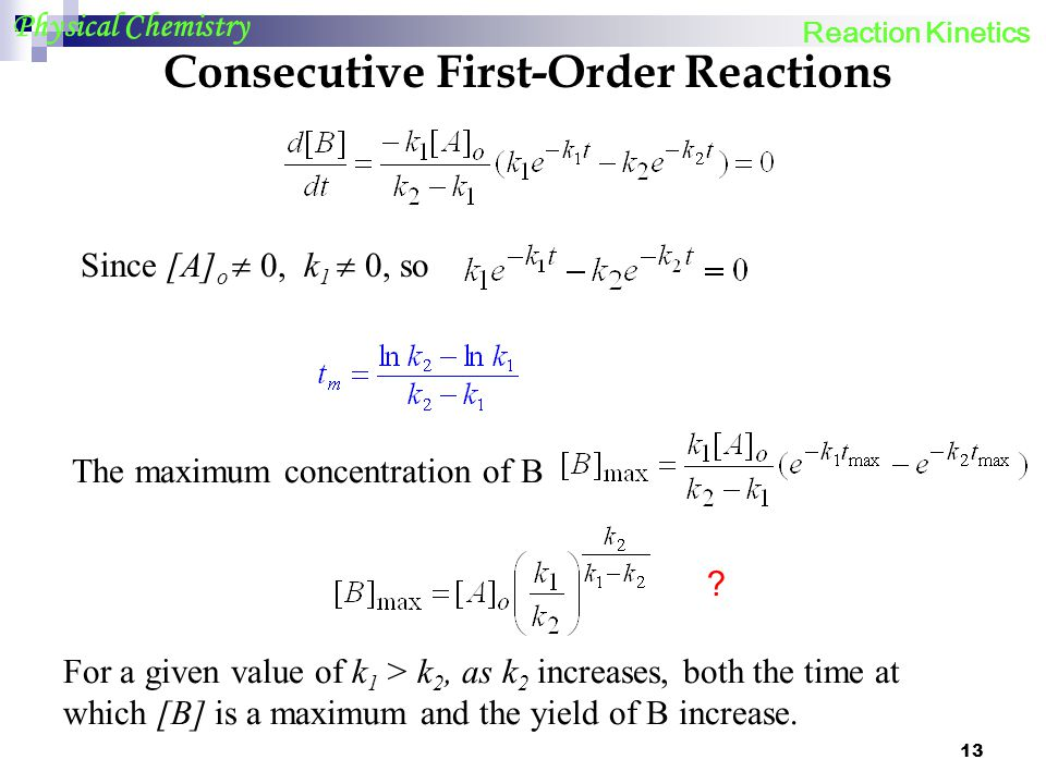 13 Physical Chemistry Consecutive First-Order Reactions Since [A] o 0, k 1 0, so The maximum concentration of B For a given value of k 1 > k 2, as k 2