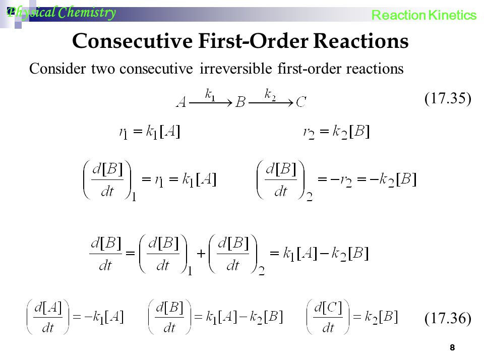 8 Physical Chemistry Consecutive First-Order Reactions Consider two consecutive irreversible first-order reactions (17.35) (17.36) Reaction Kinetics
