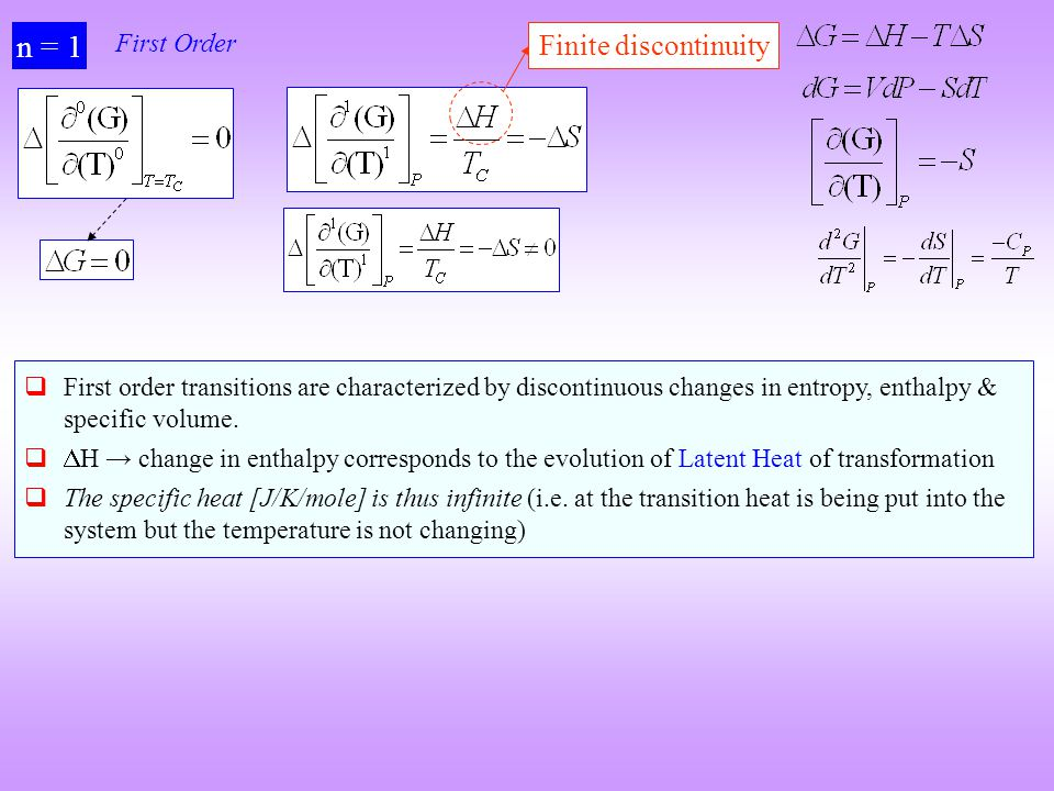 n = 1 First Order First order transitions are characterized by discontinuous changes in entropy, enthalpy & specific volume. H change in enthalpy corr