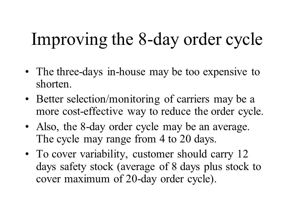 Improving the 8-day order cycle The three-days in-house may be too expensive to shorten. Better selection/monitoring of carriers may be a more cost-ef