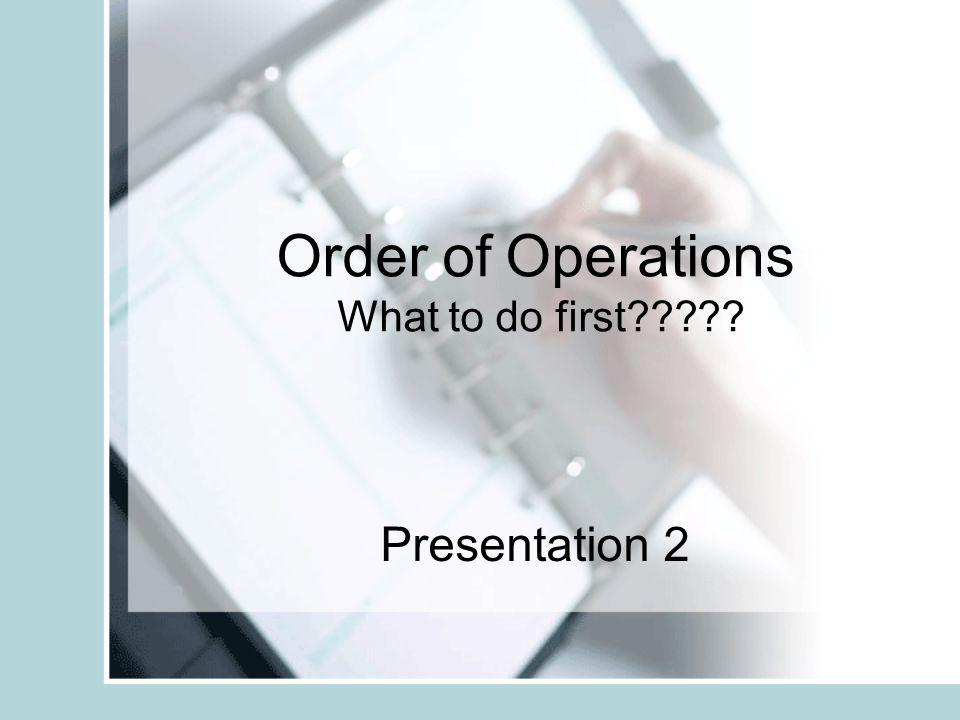 Order of Operations What to do first????? Presentation 2