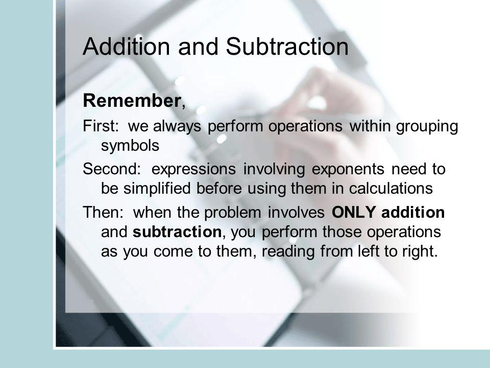 Addition and Subtraction Remember, First: we always perform operations within grouping symbols Second: expressions involving exponents need to be simplified before using them in calculations Then: when the problem involves ONLY addition and subtraction, you perform those operations as you come to them, reading from left to right.