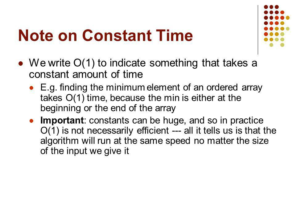 Note on Constant Time We write O(1) to indicate something that takes a constant amount of time E.g. finding the minimum element of an ordered array ta