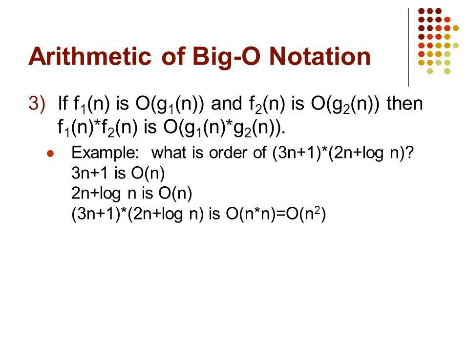 Arithmetic of Big-O Notation 3)If f 1 (n) is O(g 1 (n)) and f 2 (n) is O(g 2 (n)) then f 1 (n)*f 2 (n) is O(g 1 (n)*g 2 (n)). Example: what is order o