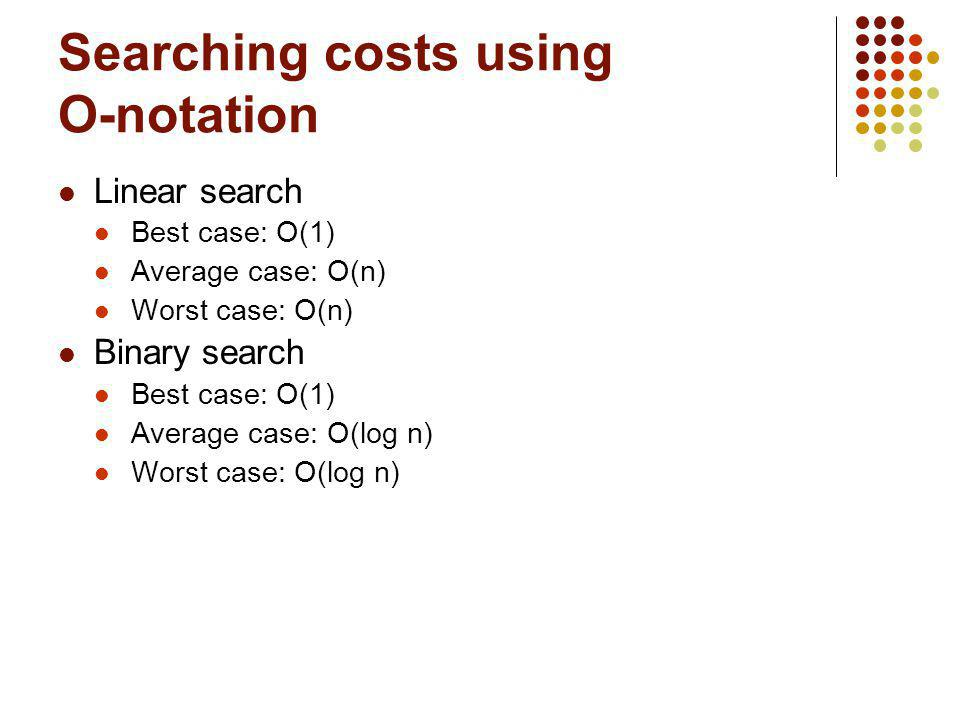 Searching costs using O-notation Linear search Best case: O(1) Average case: O(n) Worst case: O(n) Binary search Best case: O(1) Average case: O(log n