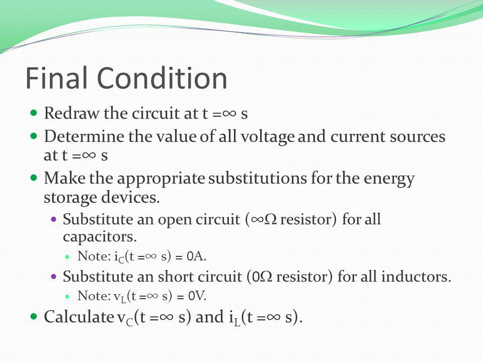 Final Condition Redraw the circuit at t = s Determine the value of all voltage and current sources at t = s Make the appropriate substitutions for the energy storage devices.