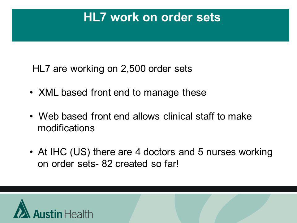 HL7 work on order sets HL7 are working on 2,500 order sets XML based front end to manage these Web based front end allows clinical staff to make modif