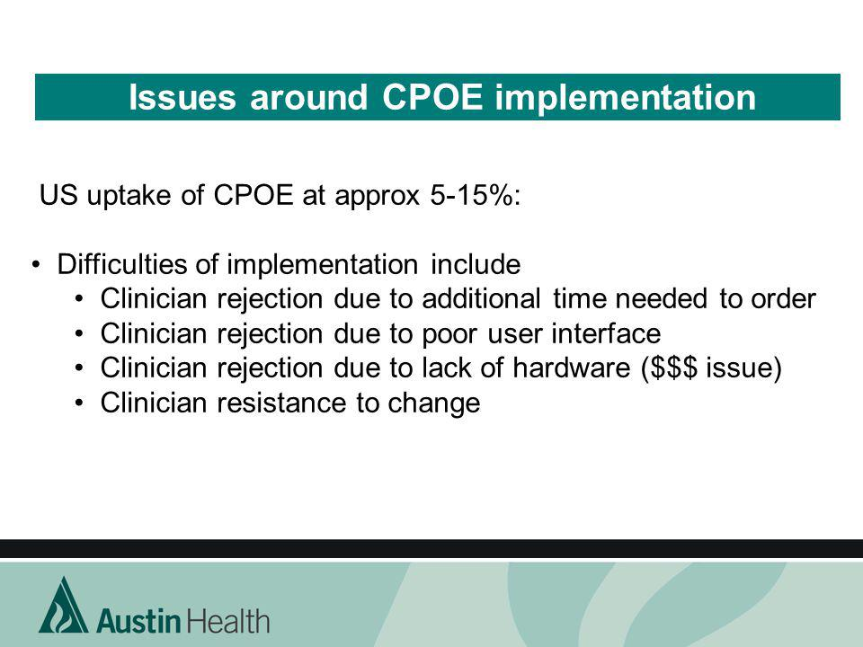 Issues around CPOE implementation US uptake of CPOE at approx 5-15%: Difficulties of implementation include Clinician rejection due to additional time