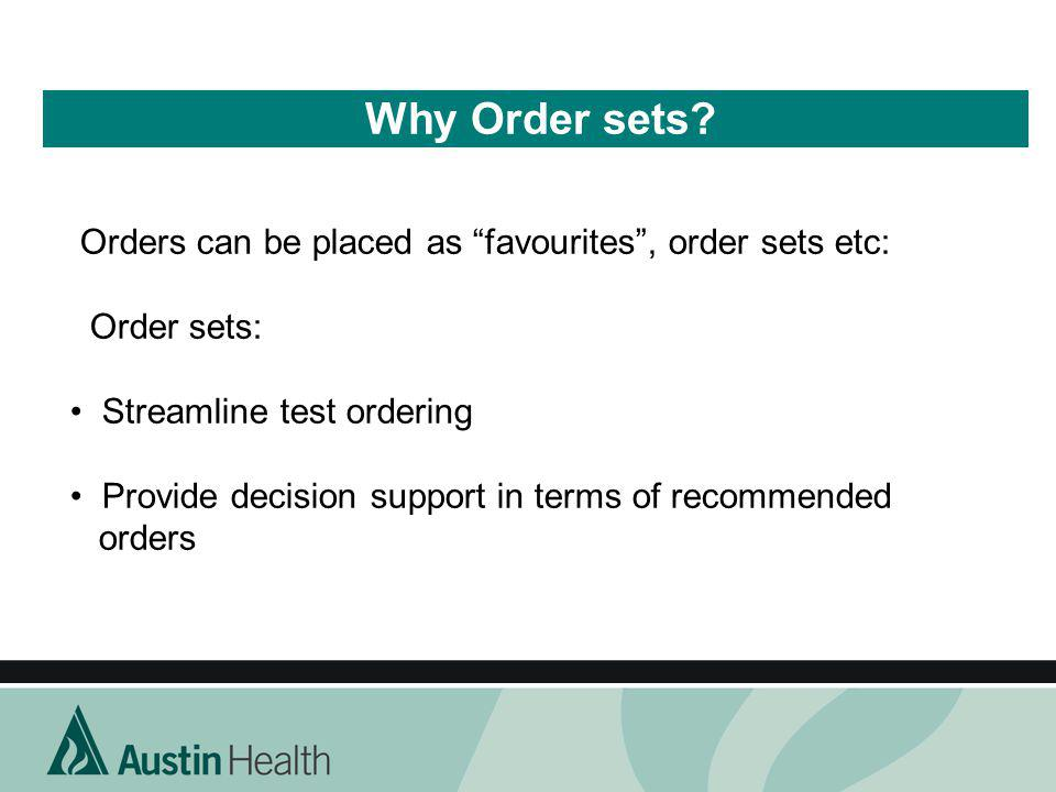 Why Order sets? Orders can be placed as favourites, order sets etc: Order sets: Streamline test ordering Provide decision support in terms of recommen