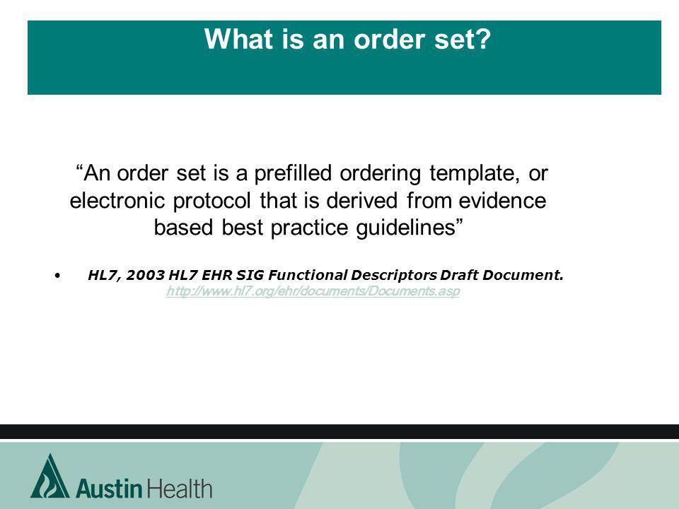 What is an order set? An order set is a prefilled ordering template, or electronic protocol that is derived from evidence based best practice guidelin