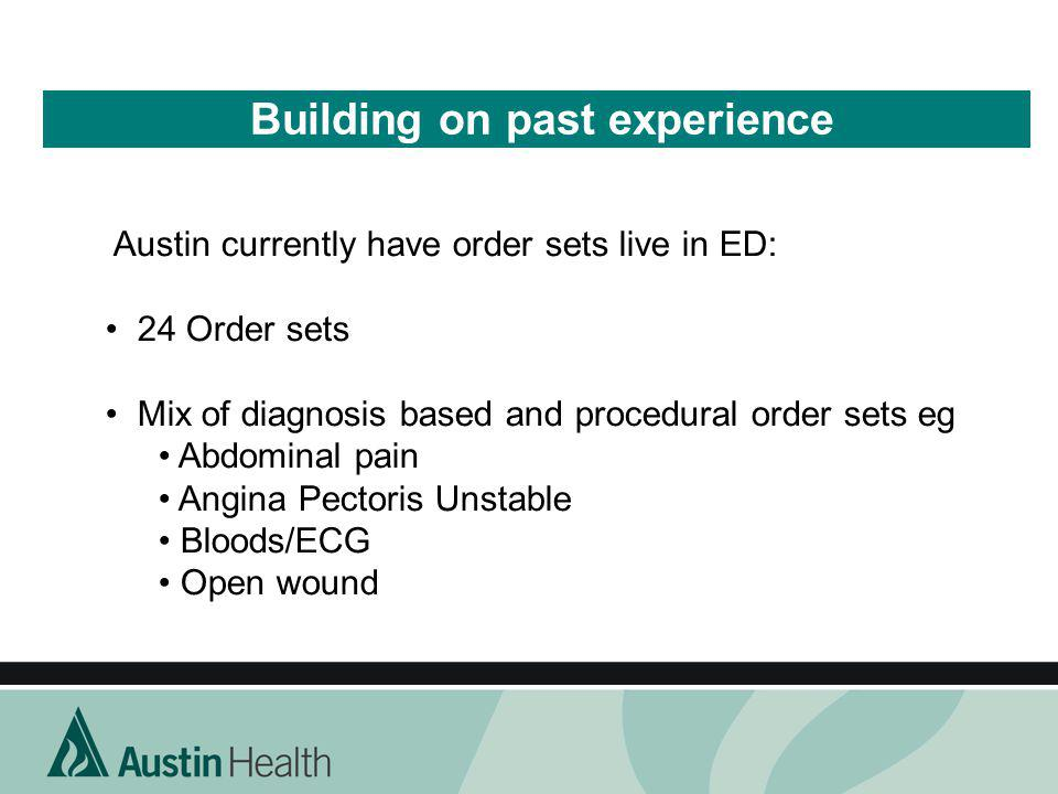 Building on past experience Austin currently have order sets live in ED: 24 Order sets Mix of diagnosis based and procedural order sets eg Abdominal p