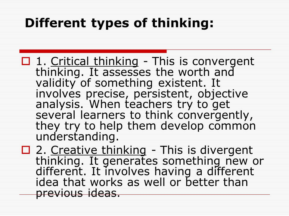 Different types of thinking: 1. Critical thinking - This is convergent thinking. It assesses the worth and validity of something existent. It involves