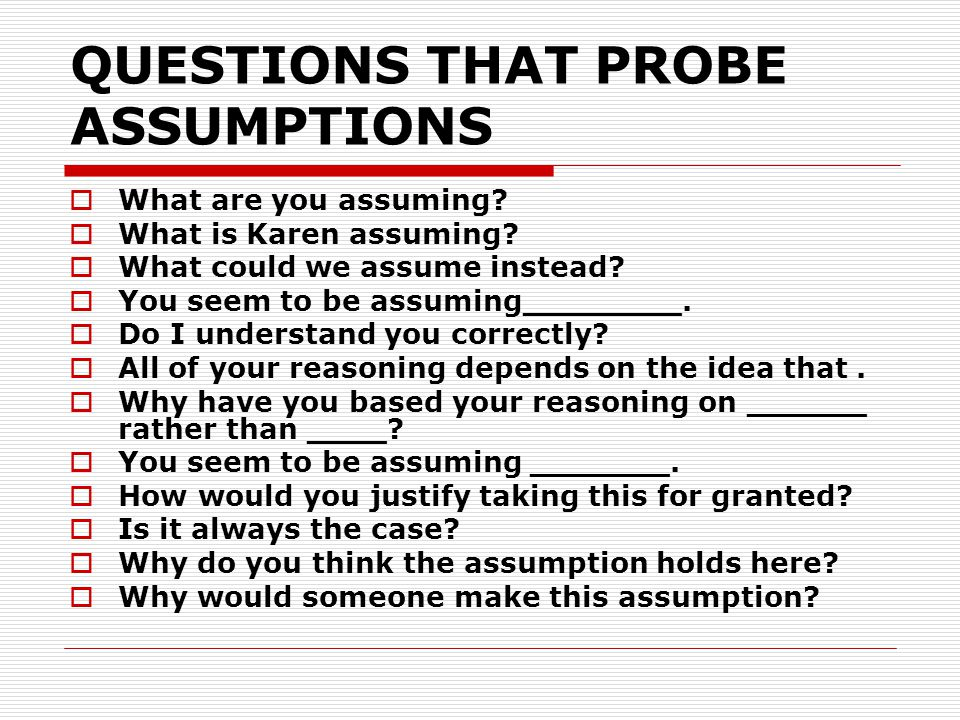 QUESTIONS THAT PROBE ASSUMPTIONS What are you assuming? What is Karen assuming? What could we assume instead? You seem to be assuming________. Do I un