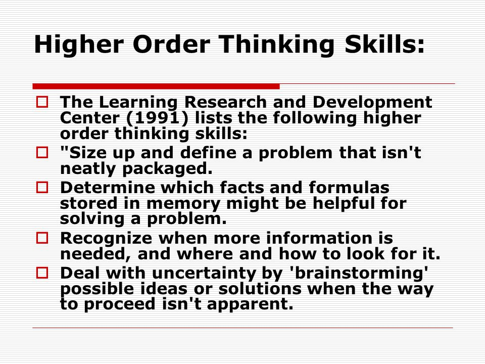 Higher Order Thinking Skills: The Learning Research and Development Center (1991) lists the following higher order thinking skills: