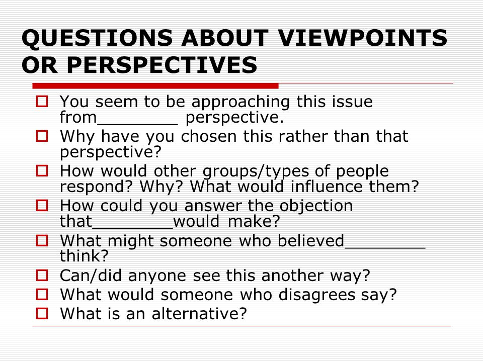 QUESTIONS ABOUT VIEWPOINTS OR PERSPECTIVES You seem to be approaching this issue from________ perspective. Why have you chosen this rather than that p