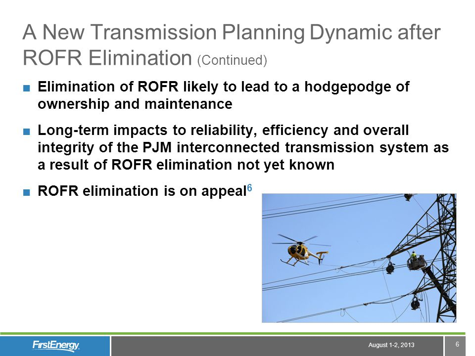 August 1-2, 2013 6 A New Transmission Planning Dynamic after ROFR Elimination (Continued) Elimination of ROFR likely to lead to a hodgepodge of ownership and maintenance Long-term impacts to reliability, efficiency and overall integrity of the PJM interconnected transmission system as a result of ROFR elimination not yet known ROFR elimination is on appeal 6