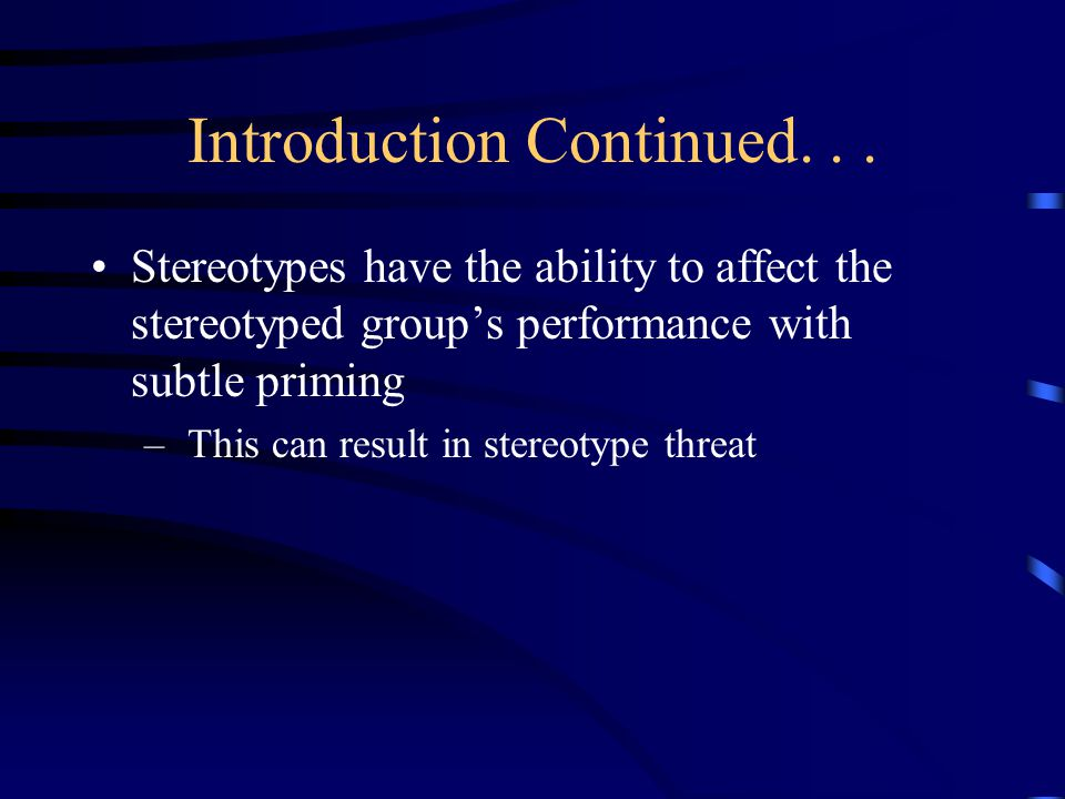 Introduction Continued... Stereotypes have the ability to affect the stereotyped groups performance with subtle priming – This can result in stereotyp